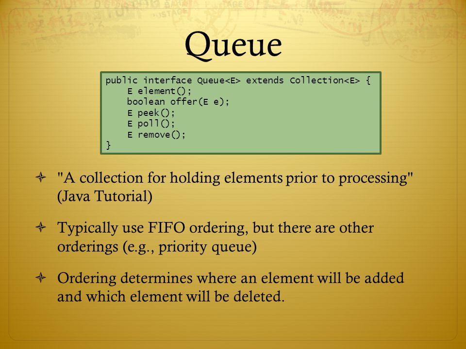 Queue  A collection for holding elements prior to processing (Java Tutorial)  Typically use FIFO ordering, but there are other orderings (e.g., priority queue)  Ordering determines where an element will be added and which element will be deleted.