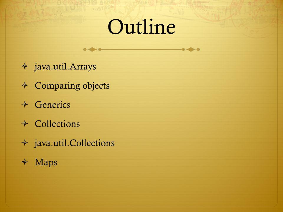 Outline  java.util.Arrays  Comparing objects  Generics  Collections  java.util.Collections  Maps