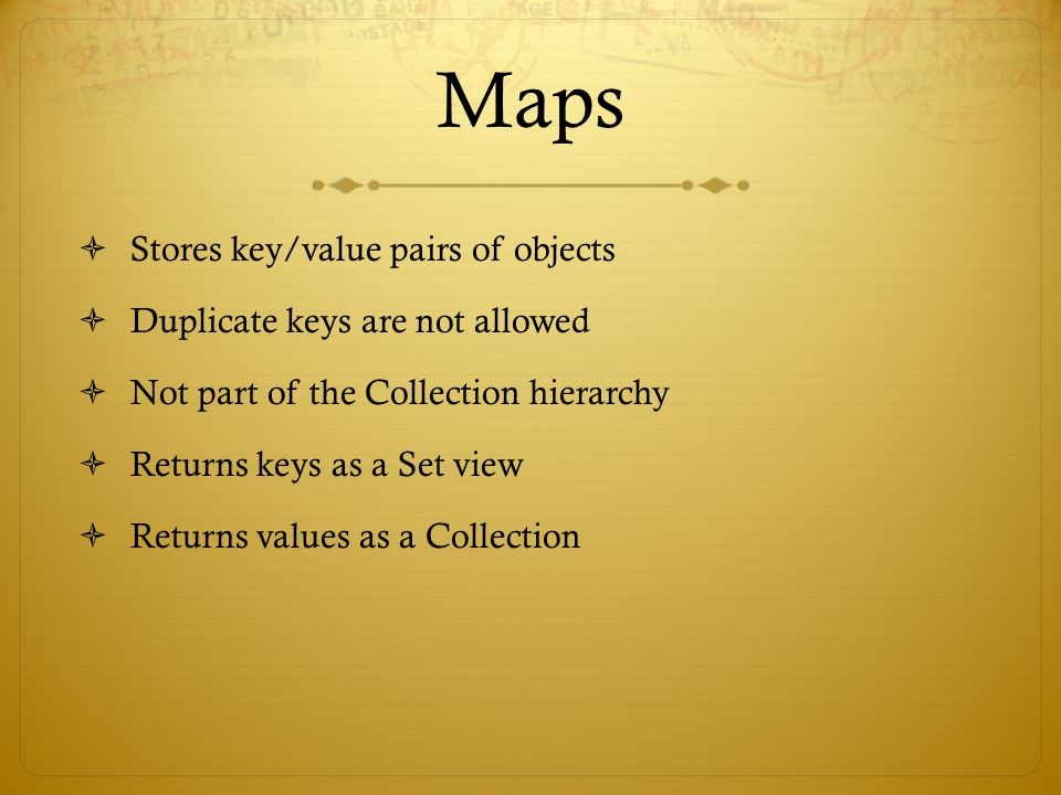 Maps  Stores key/value pairs of objects  Duplicate keys are not allowed  Not part of the Collection hierarchy  Returns keys as a Set view  Returns values as a Collection