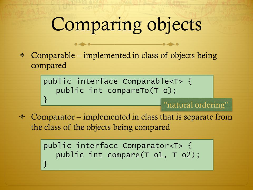 Comparing objects  Comparable – implemented in class of objects being compared  Comparator – implemented in class that is separate from the class of the objects being compared public interface Comparable { public int compareTo(T o); } public interface Comparator { public int compare(T o1, T o2); } natural ordering