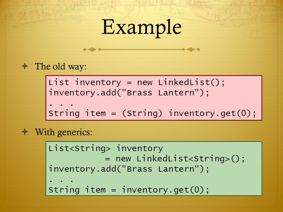 Example  The old way:  With generics: List inventory = new LinkedList(); inventory.add( Brass Lantern );...