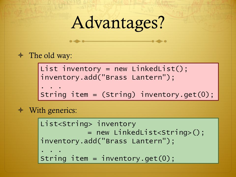Advantages  No casts needed  Compiler can check types List inventory = new LinkedList(); inventory.add( Brass Lantern );...