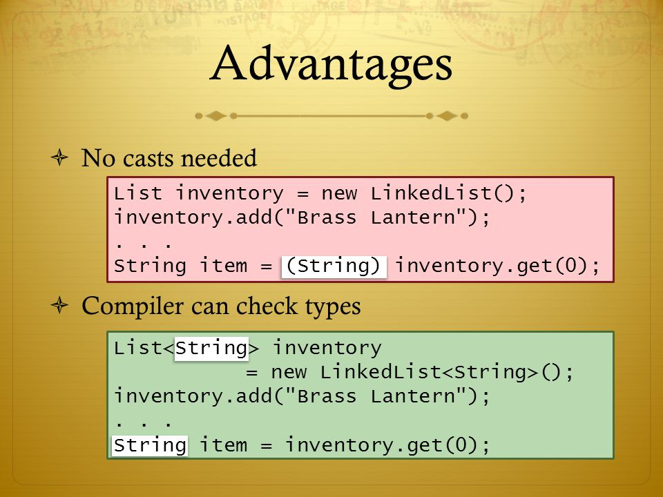 Advantages  No casts needed  Compiler can check types List inventory = new LinkedList(); inventory.add( Brass Lantern );...