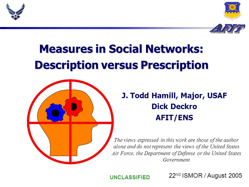 UNCLASSIFIED Measures in Social Networks: Description versus Prescription J. Todd Hamill, Major, USAF Dick Deckro AFIT/ENS The views expressed in this