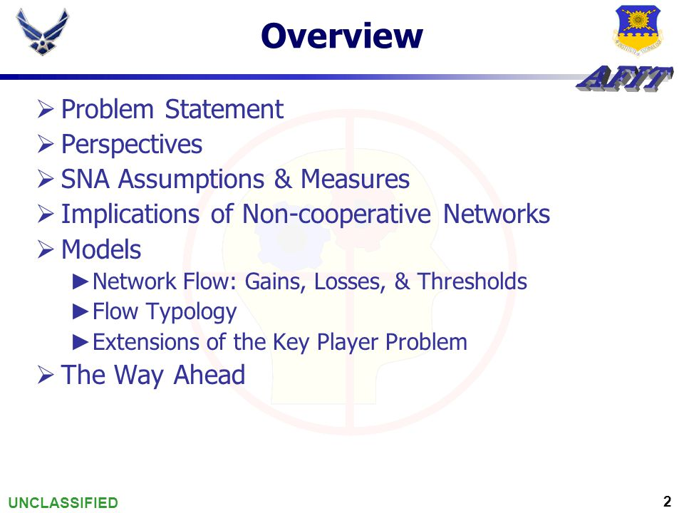 UNCLASSIFIED 2 Overview  Problem Statement  Perspectives  SNA Assumptions & Measures  Implications of Non-cooperative Networks  Models ► Network Flow: Gains, Losses, & Thresholds ► Flow Typology ► Extensions of the Key Player Problem  The Way Ahead