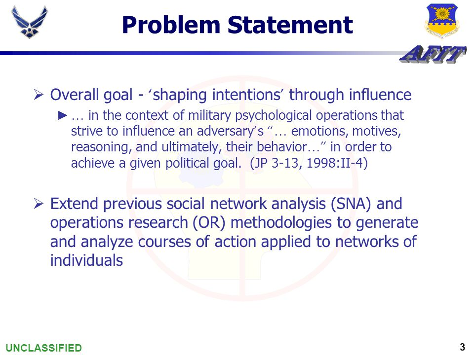 UNCLASSIFIED 3 Problem Statement  Overall goal - ' shaping intentions ' through influence ► … in the context of military psychological operations tha