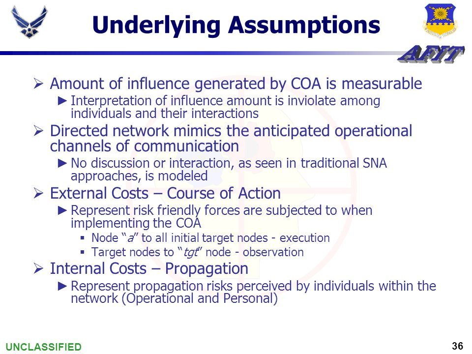UNCLASSIFIED 36 Underlying Assumptions  Amount of influence generated by COA is measurable ► Interpretation of influence amount is inviolate among individuals and their interactions  Directed network mimics the anticipated operational channels of communication ► No discussion or interaction, as seen in traditional SNA approaches, is modeled  External Costs – Course of Action ► Represent risk friendly forces are subjected to when implementing the COA  Node a to all initial target nodes - execution  Target nodes to tgt node - observation  Internal Costs – Propagation ► Represent propagation risks perceived by individuals within the network (Operational and Personal)