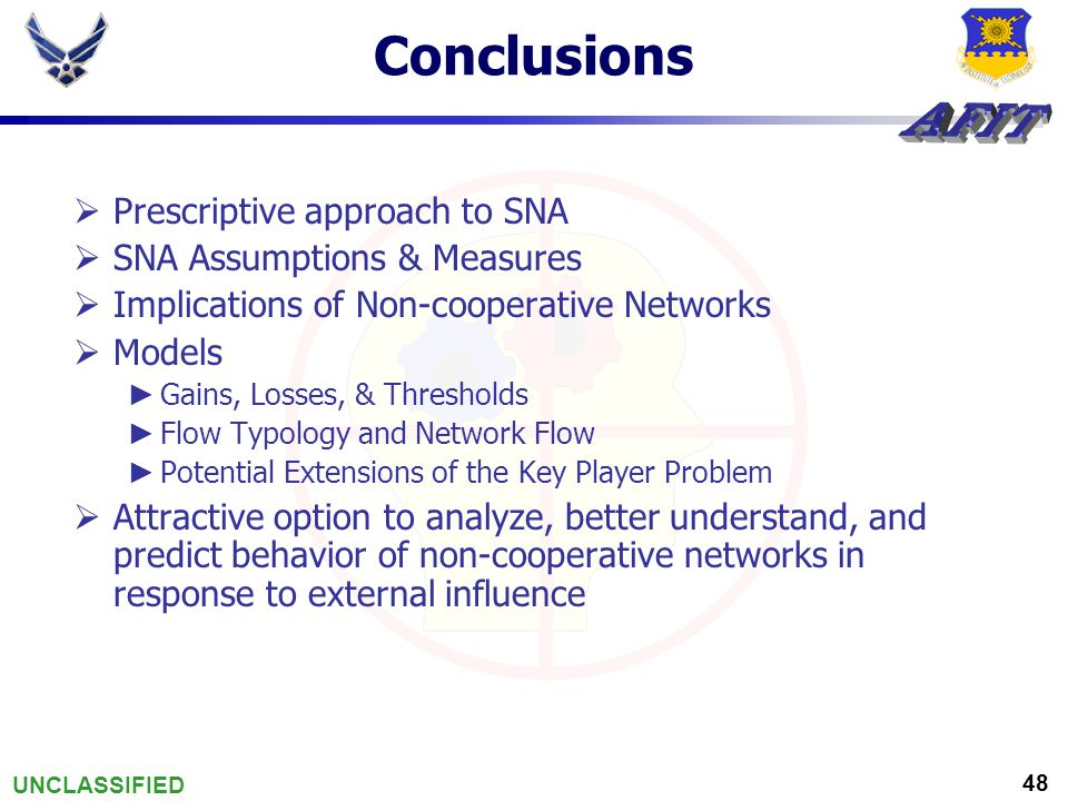 UNCLASSIFIED 48 Conclusions  Prescriptive approach to SNA  SNA Assumptions & Measures  Implications of Non-cooperative Networks  Models ► Gains, Losses, & Thresholds ► Flow Typology and Network Flow ► Potential Extensions of the Key Player Problem  Attractive option to analyze, better understand, and predict behavior of non-cooperative networks in response to external influence