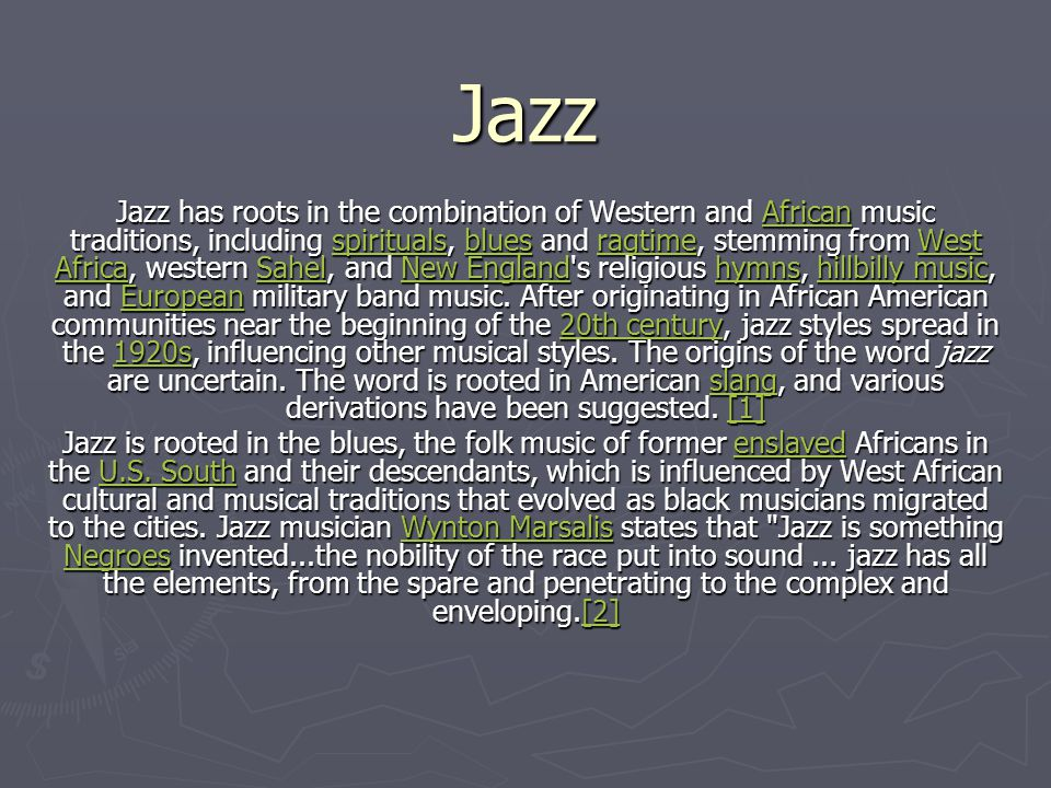 Jazz Jazz has roots in the combination of Western and African music traditions, including spirituals, blues and ragtime, stemming from West Africa, western Sahel, and New England s religious hymns, hillbilly music, and European military band music.