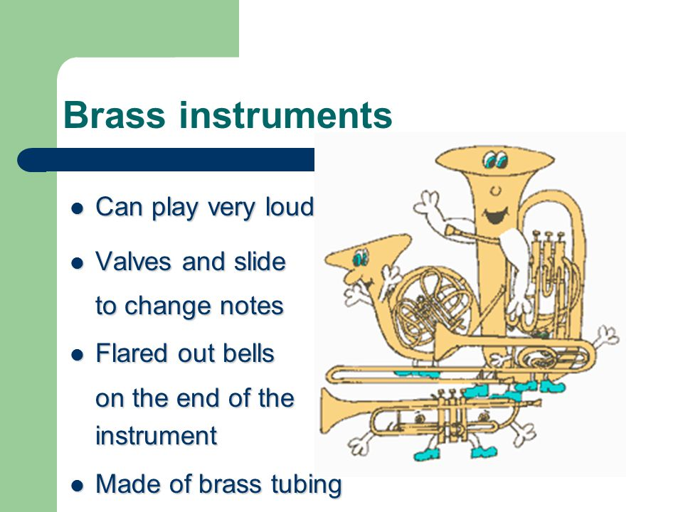 Brass instruments Can play very loud Can play very loud Valves and slide Valves and slide to change notes Flared out bells Flared out bells on the end