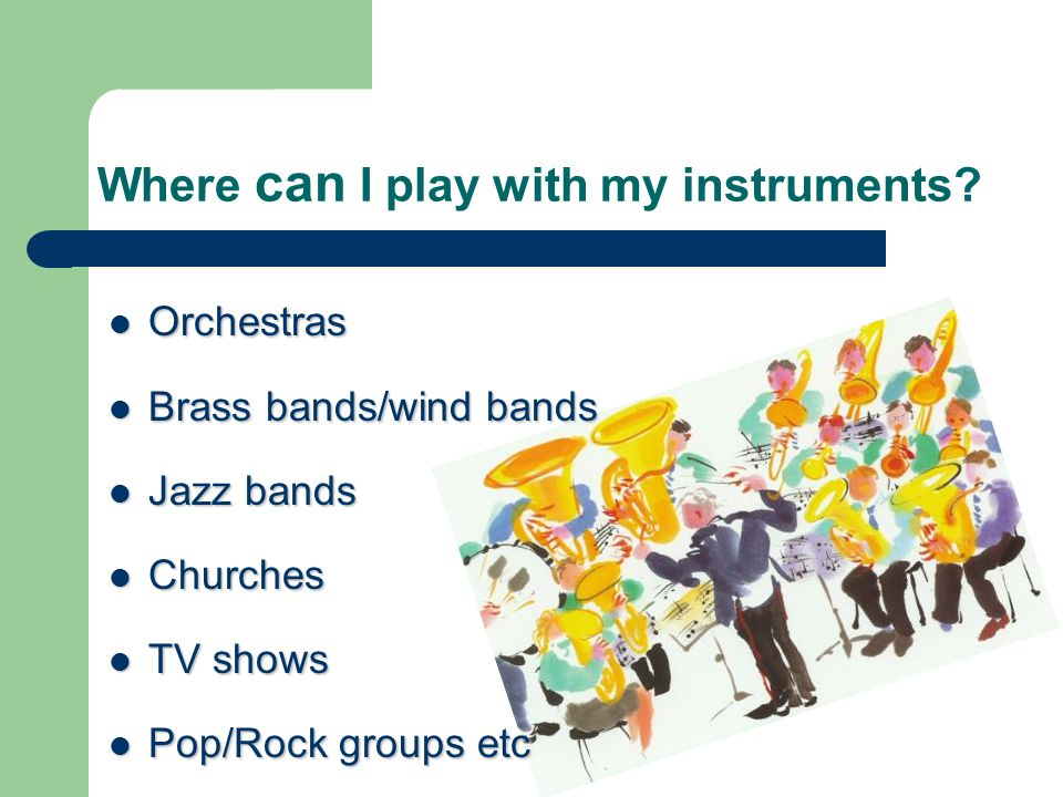 Where can I play with my instruments? Orchestras Orchestras Brass bands/wind bands Brass bands/wind bands Jazz bands Jazz bands Churches Churches TV s