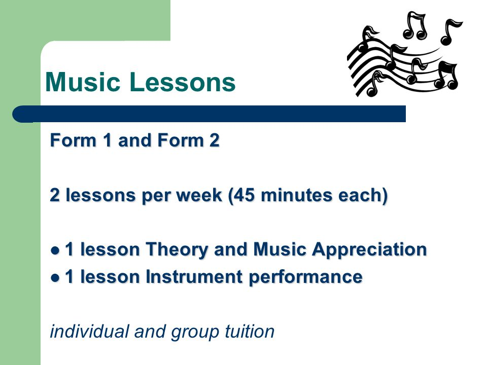 Music Lessons Form 1 and Form 2 2 lessons per week (45 minutes each) 1 lesson Theory and Music Appreciation 1 lesson Theory and Music Appreciation 1 lesson Instrument performance 1 lesson Instrument performance individual and group tuition
