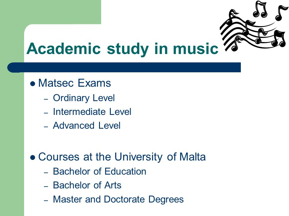 Academic study in music Matsec Exams – Ordinary Level – Intermediate Level – Advanced Level Courses at the University of Malta – Bachelor of Education – Bachelor of Arts – Master and Doctorate Degrees