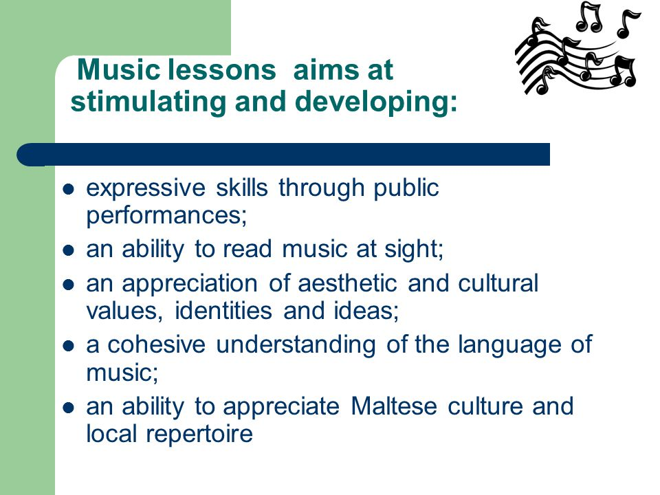 expressive skills through public performances; an ability to read music at sight; an appreciation of aesthetic and cultural values, identities and ideas; a cohesive understanding of the language of music; an ability to appreciate Maltese culture and local repertoire Music lessons aims at stimulating and developing: