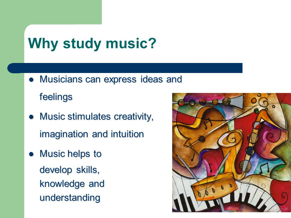 Why study music? Musicians can express ideas and feelings Musicians can express ideas and feelings Music stimulates creativity, imagination and intuit