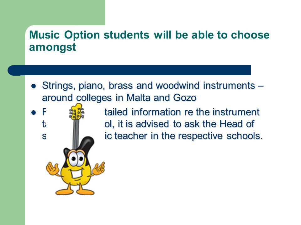 Music Option students will be able to choose amongst Strings, piano, brass and woodwind instruments – around colleges in Malta and Gozo Strings, piano, brass and woodwind instruments – around colleges in Malta and Gozo For a more detailed information re the instrument taught in school, it is advised to ask the Head of school or music teacher in the respective schools.