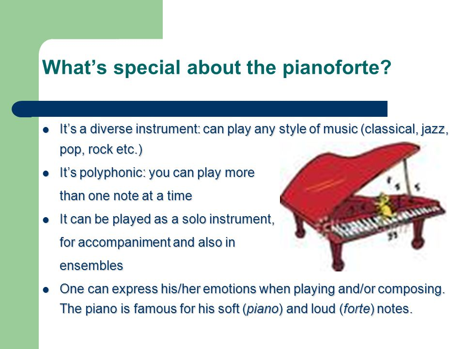 What's special about the pianoforte? It's a diverse instrument: can play any style of music (classical, jazz, pop, rock etc.) It's a diverse instrumen