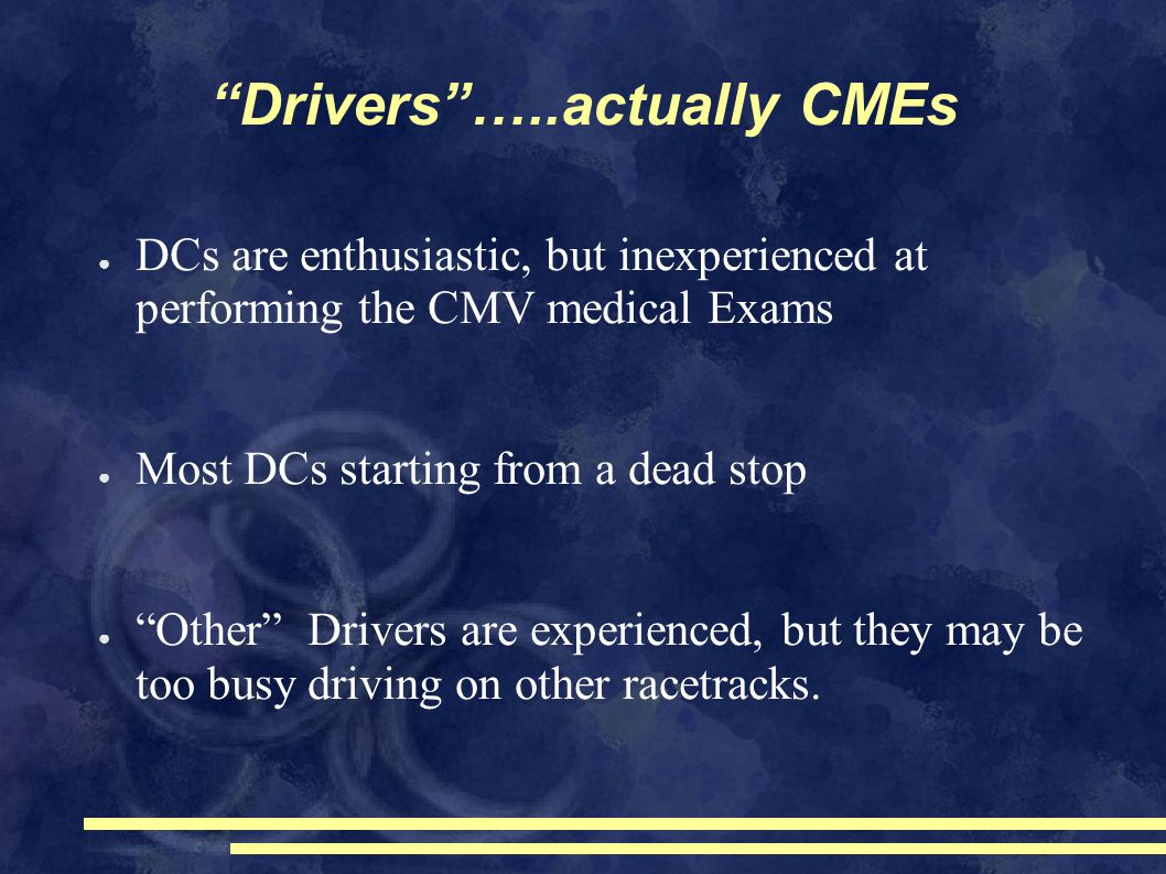 Drivers …..actually CMEs ● DCs are enthusiastic, but inexperienced at performing the CMV medical Exams ● Most DCs starting from a dead stop ● Other Drivers are experienced, but they may be too busy driving on other racetracks.