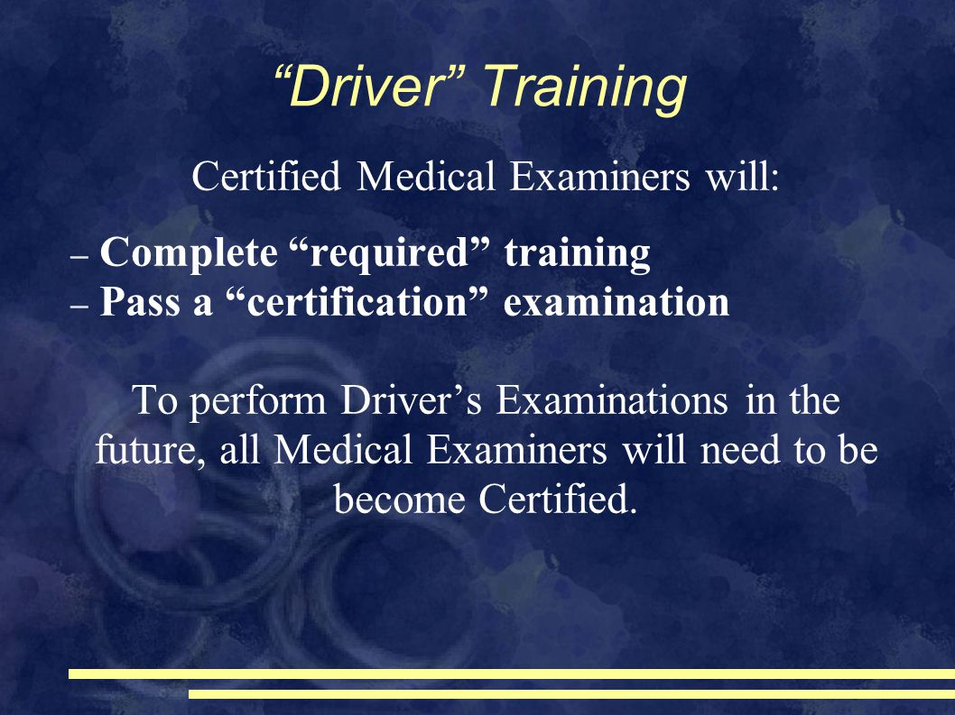 Driver Training Certified Medical Examiners will: – Complete required training – Pass a certification examination To perform Driver's Examinations in the future, all Medical Examiners will need to be become Certified.