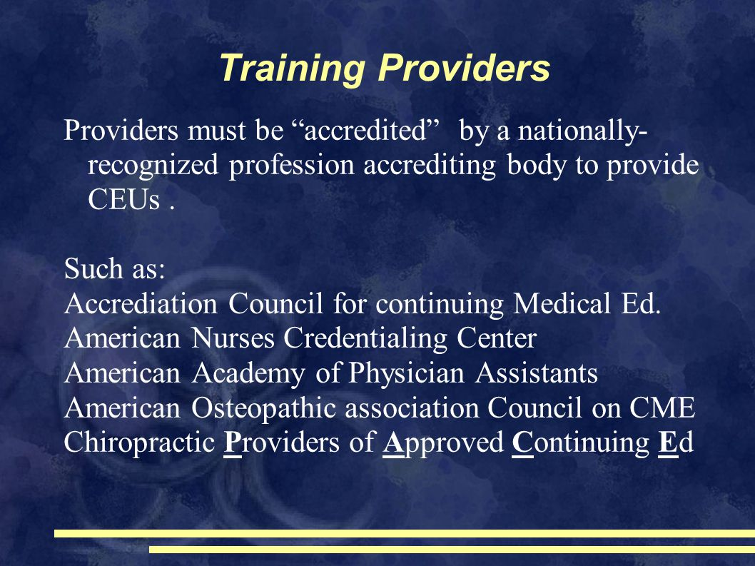 Training Providers Providers must be accredited by a nationally- recognized profession accrediting body to provide CEUs.