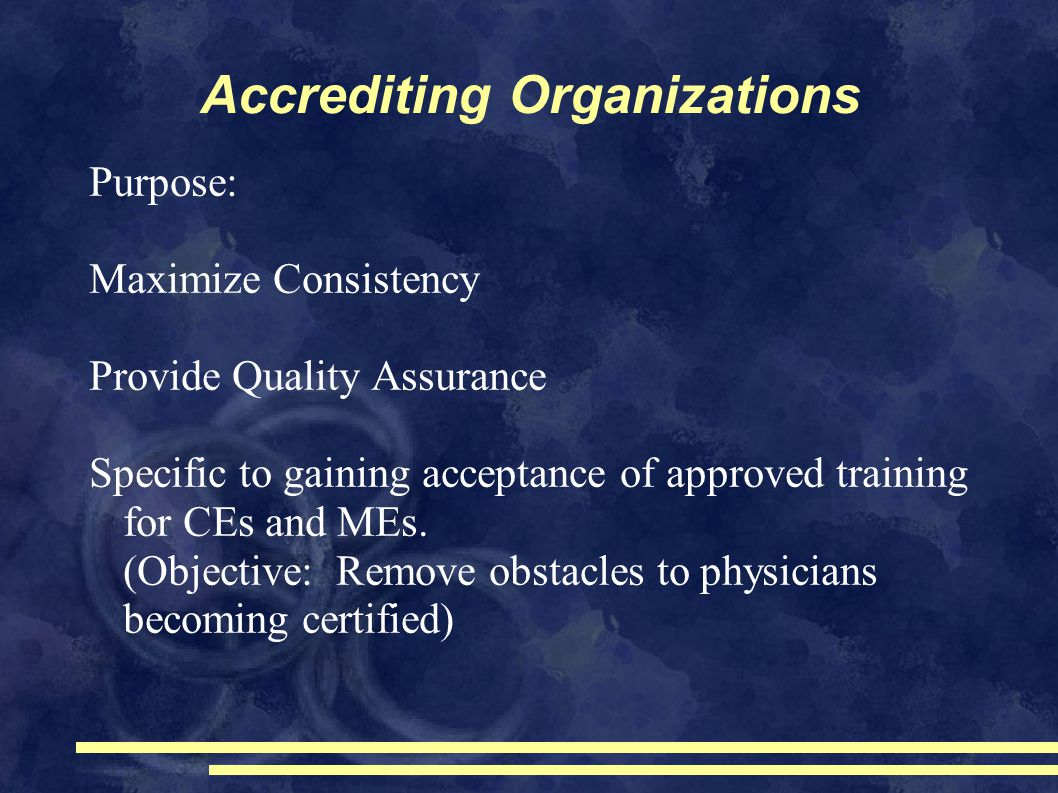Accrediting Organizations Purpose: Maximize Consistency Provide Quality Assurance Specific to gaining acceptance of approved training for CEs and MEs.