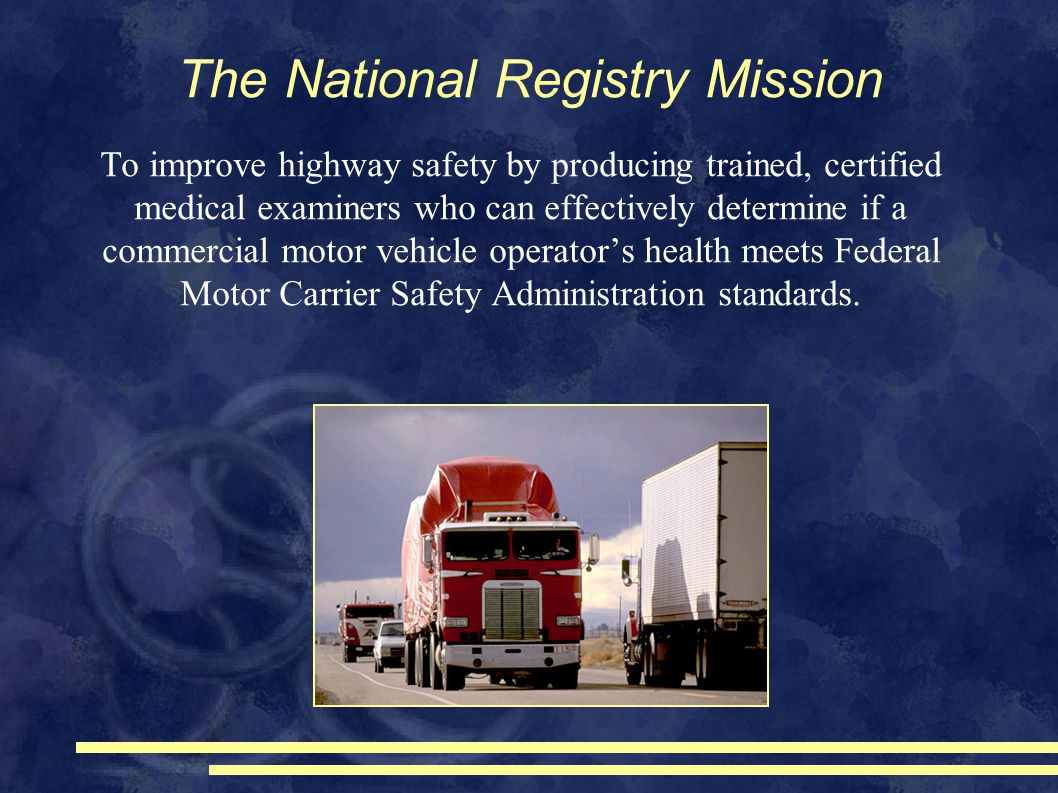 The National Registry Mission To improve highway safety by producing trained, certified medical examiners who can effectively determine if a commercial motor vehicle operator's health meets Federal Motor Carrier Safety Administration standards.