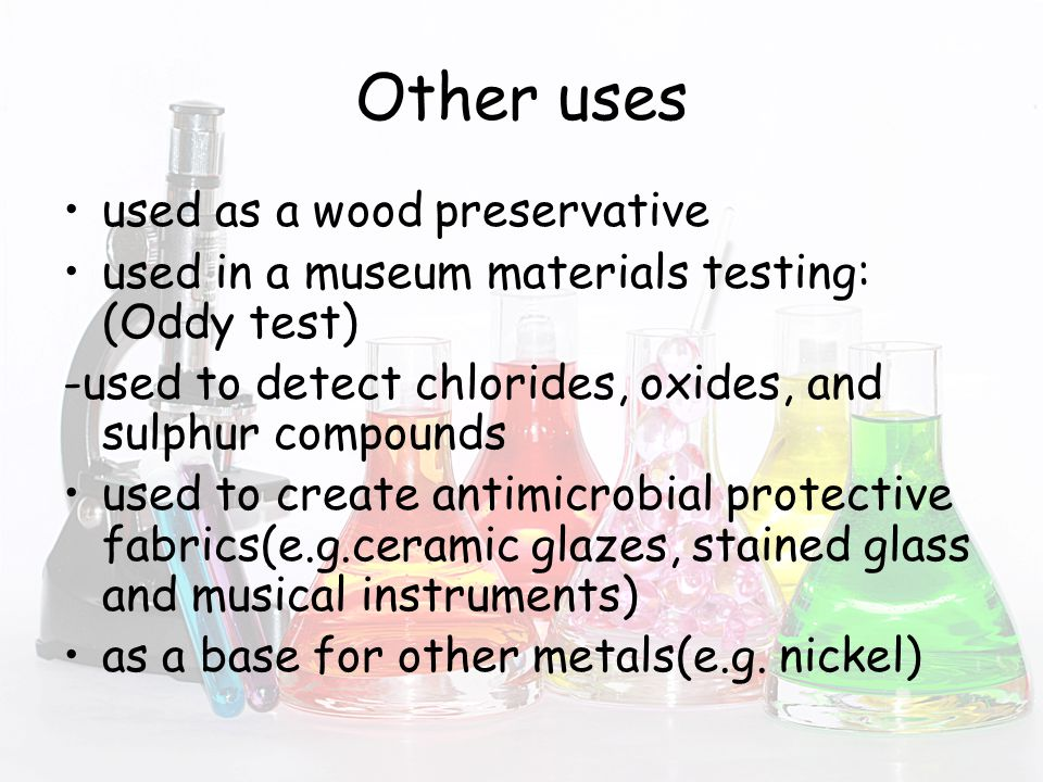 Other uses used as a wood preservative used in a museum materials testing: (Oddy test) -used to detect chlorides, oxides, and sulphur compounds used to create antimicrobial protective fabrics(e.g.ceramic glazes, stained glass and musical instruments) as a base for other metals(e.g.