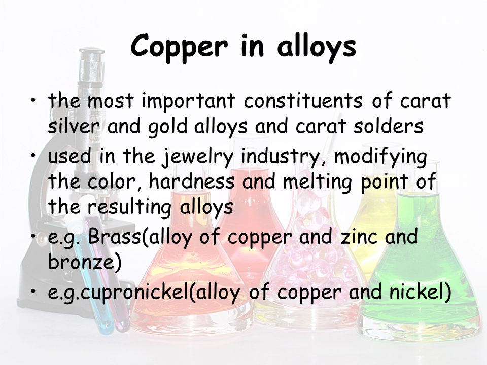 Copper in alloys the most important constituents of carat silver and gold alloys and carat solders used in the jewelry industry, modifying the color, hardness and melting point of the resulting alloys e.g.