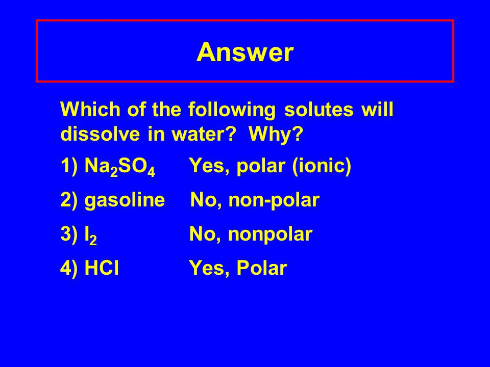 Answer Which of the following solutes will dissolve in water? Why? 1) Na 2 SO 4 Yes, polar (ionic) 2) gasoline No, non-polar 3) I 2 No, nonpolar 4) HC