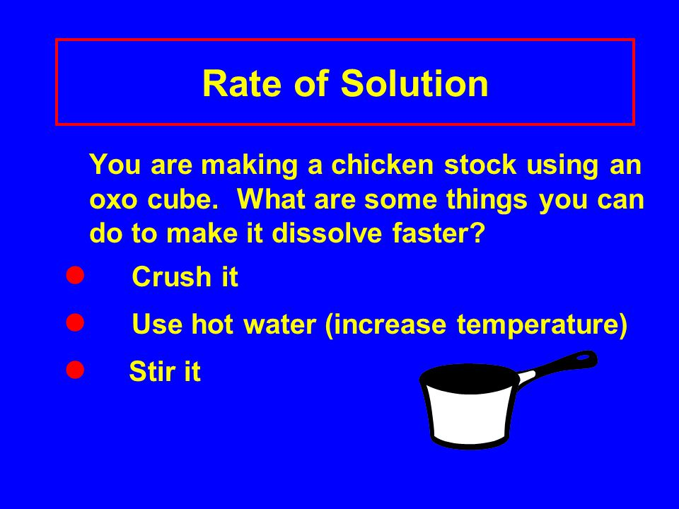 Rate of Solution You are making a chicken stock using an oxo cube.