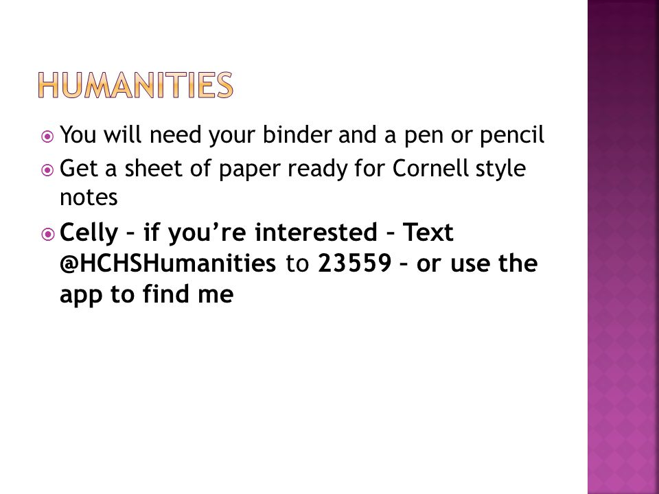  You will need your binder and a pen or pencil  Get a sheet of paper ready for Cornell style notes  Celly – if you're interested – Text @HCHSHumanities to 23559 – or use the app to find me