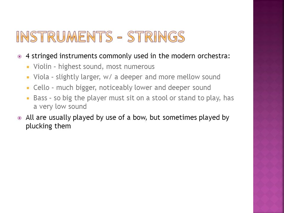 4 stringed instruments commonly used in the modern orchestra:  Violin – highest sound, most numerous  Viola – slightly larger, w/ a deeper and more mellow sound  Cello – much bigger, noticeably lower and deeper sound  Bass – so big the player must sit on a stool or stand to play, has a very low sound  All are usually played by use of a bow, but sometimes played by plucking them