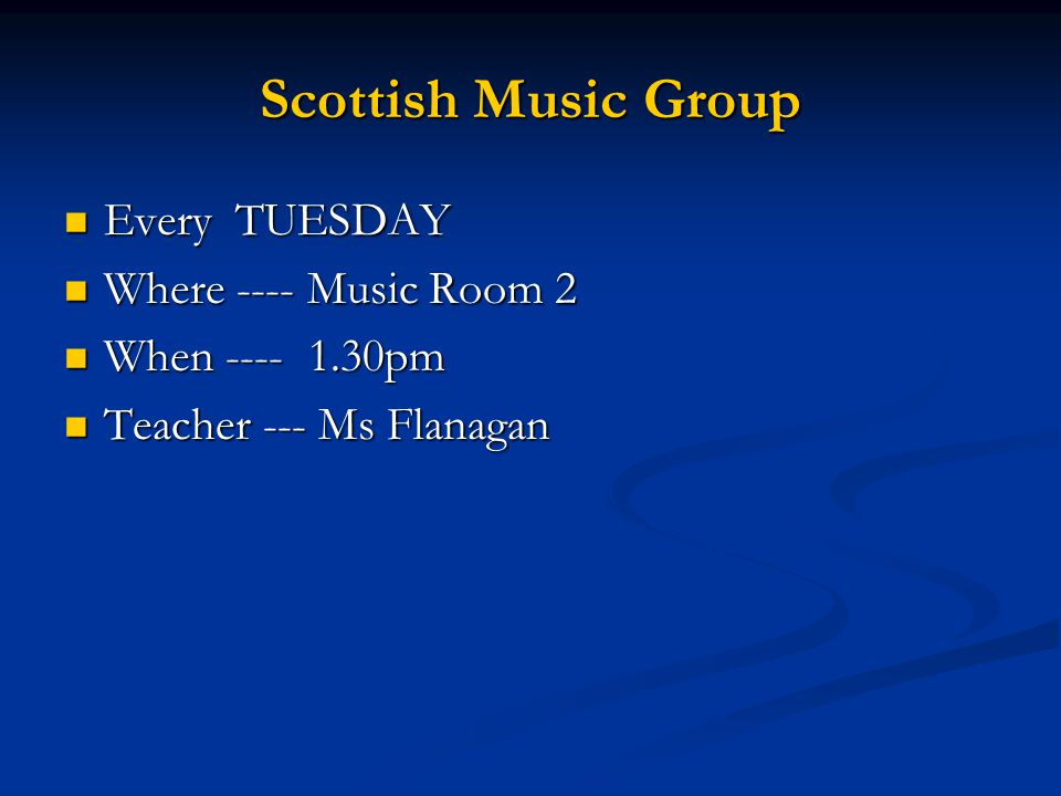 Scottish Music Group Every TUESDAY Every TUESDAY Where ---- Music Room 2 Where ---- Music Room 2 When ---- 1.30pm When ---- 1.30pm Teacher --- Ms Flanagan Teacher --- Ms Flanagan
