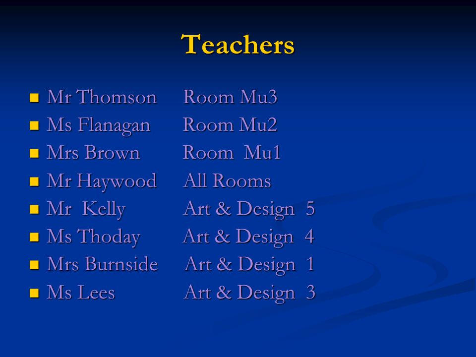 Teachers Mr Thomson Room Mu3 Mr Thomson Room Mu3 Ms Flanagan Room Mu2 Ms Flanagan Room Mu2 Mrs Brown Room Mu1 Mrs Brown Room Mu1 Mr Haywood All Rooms Mr Haywood All Rooms Mr Kelly Art & Design 5 Mr Kelly Art & Design 5 Ms Thoday Art & Design 4 Ms Thoday Art & Design 4 Mrs Burnside Art & Design 1 Mrs Burnside Art & Design 1 Ms Lees Art & Design 3 Ms Lees Art & Design 3
