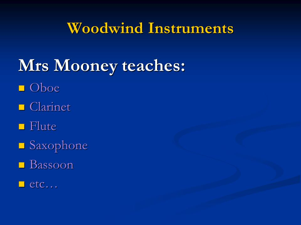 Woodwind Instruments Mrs Mooney teaches: Oboe Oboe Clarinet Clarinet Flute Flute Saxophone Saxophone Bassoon Bassoon etc… etc…