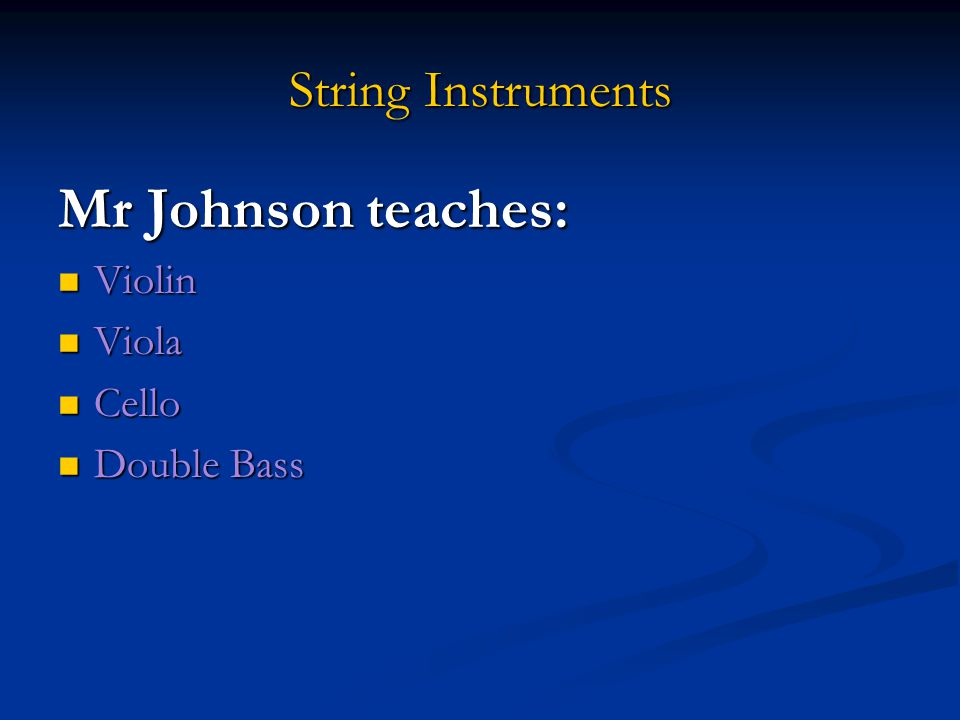 String Instruments Mr Johnson teaches: Violin Violin Viola Viola Cello Cello Double Bass Double Bass