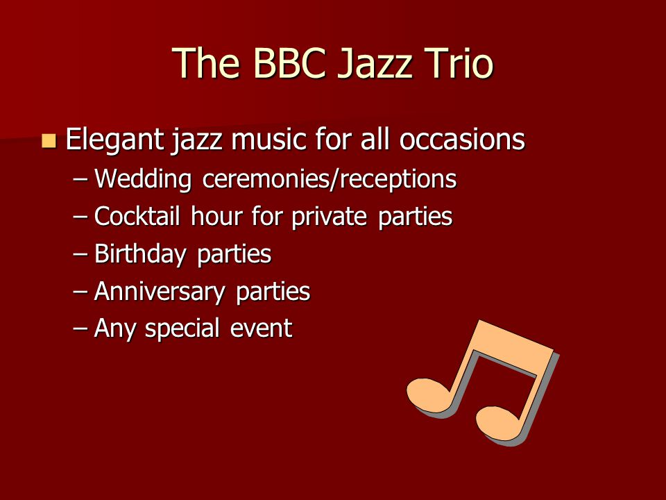 The BBC Jazz Trio Elegant jazz music for all occasions Elegant jazz music for all occasions –Wedding ceremonies/receptions –Cocktail hour for private parties –Birthday parties –Anniversary parties –Any special event