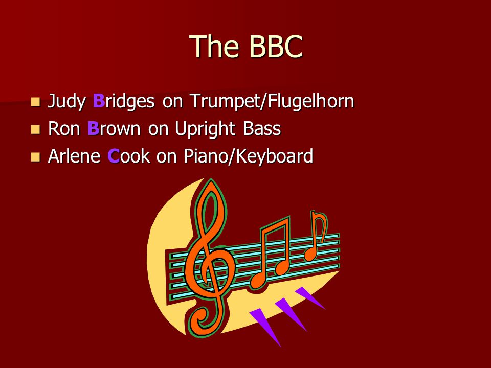 The BBC Judy ridges on Trumpet/Flugelhorn Judy Bridges on Trumpet/Flugelhorn Ron Brown on Upright Bass Ron Brown on Upright Bass Arlene Cook on Piano/Keyboard Arlene Cook on Piano/Keyboard