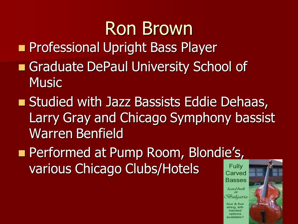 Ron Brown Professional Upright Bass Player Professional Upright Bass Player Graduate DePaul University School of Music Graduate DePaul University School of Music Studied with Jazz Bassists Eddie Dehaas, Larry Gray and Chicago Symphony bassist Warren Benfield Studied with Jazz Bassists Eddie Dehaas, Larry Gray and Chicago Symphony bassist Warren Benfield Performed at Pump Room, Blondie's, various Chicago Clubs/Hotels Performed at Pump Room, Blondie's, various Chicago Clubs/Hotels