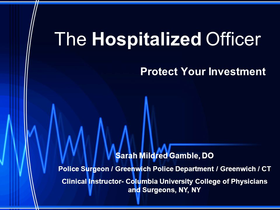 The Hospitalized Officer Protect Your Investment Sarah Mildred Gamble, DO Police Surgeon / Greenwich Police Department / Greenwich / CT Clinical Instructor- Columbia University College of Physicians and Surgeons, NY, NY