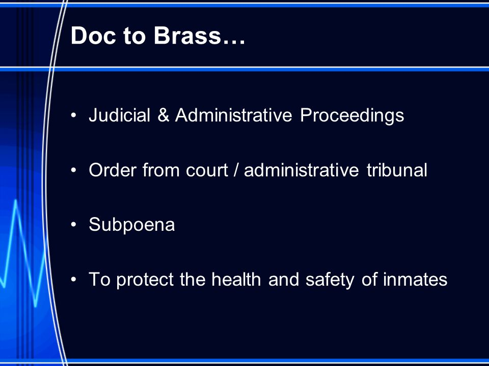 Doc to Brass… Judicial & Administrative Proceedings Order from court / administrative tribunal Subpoena To protect the health and safety of inmates