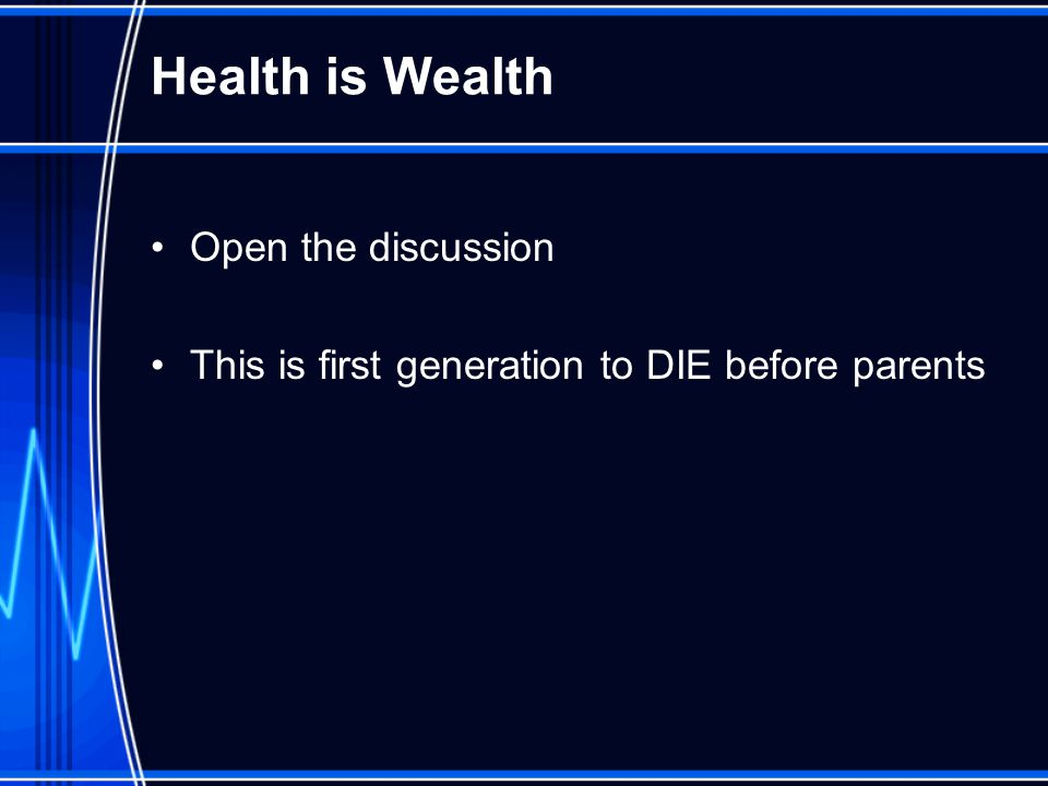 Health is Wealth Open the discussion This is first generation to DIE before parents