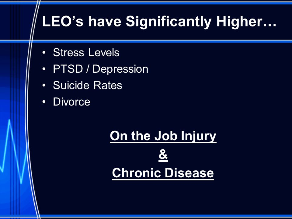 LEO's have Significantly Higher… Stress Levels PTSD / Depression Suicide Rates Divorce On the Job Injury & Chronic Disease