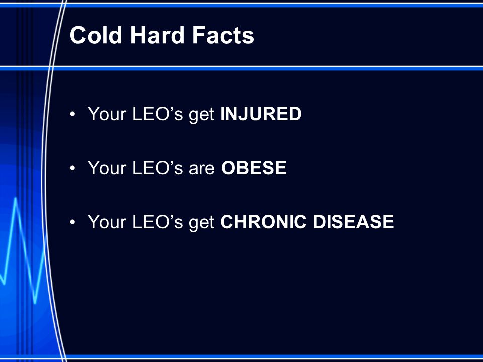 Cold Hard Facts Your LEO's get INJURED Your LEO's are OBESE Your LEO's get CHRONIC DISEASE