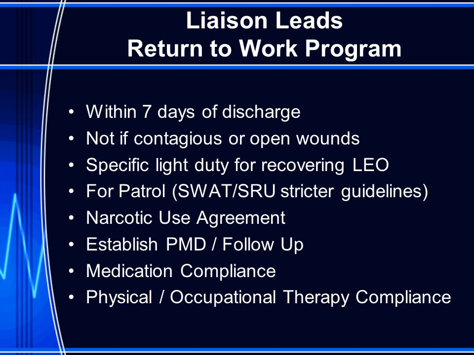 Liaison Leads Return to Work Program Within 7 days of discharge Not if contagious or open wounds Specific light duty for recovering LEO For Patrol (SWAT/SRU stricter guidelines) Narcotic Use Agreement Establish PMD / Follow Up Medication Compliance Physical / Occupational Therapy Compliance