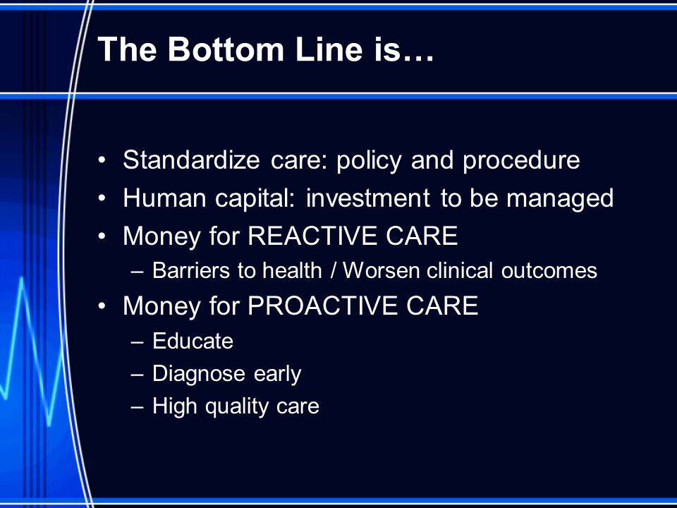 The Bottom Line is… Standardize care: policy and procedure Human capital: investment to be managed Money for REACTIVE CARE –Barriers to health / Worsen clinical outcomes Money for PROACTIVE CARE –Educate –Diagnose early –High quality care