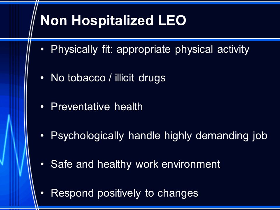 Non Hospitalized LEO Physically fit: appropriate physical activity No tobacco / illicit drugs Preventative health Psychologically handle highly demanding job Safe and healthy work environment Respond positively to changes