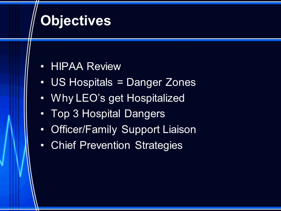 Objectives HIPAA Review US Hospitals = Danger Zones Why LEO's get Hospitalized Top 3 Hospital Dangers Officer/Family Support Liaison Chief Prevention Strategies