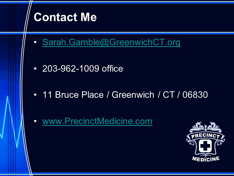 Contact Me Sarah.Gamble@GreenwichCT.org 203-962-1009 office 11 Bruce Place / Greenwich / CT / 06830 www.PrecinctMedicine.com