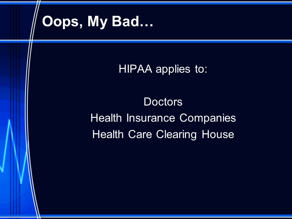 Oops, My Bad… HIPAA applies to: Doctors Health Insurance Companies Health Care Clearing House